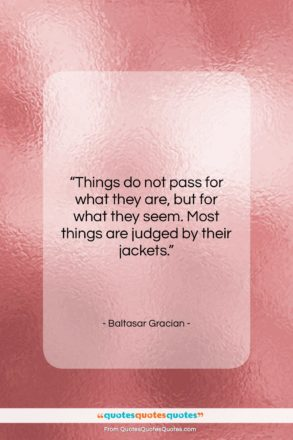 """Baltasar Gracian quote: """"Things do not pass for what they…""""- at QuotesQuotesQuotes.com"""