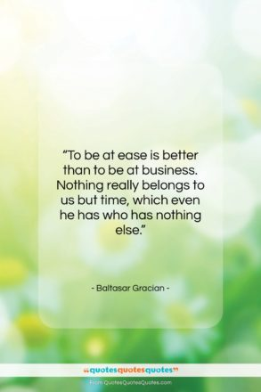 """Baltasar Gracian quote: """"To be at ease is better than…""""- at QuotesQuotesQuotes.com"""