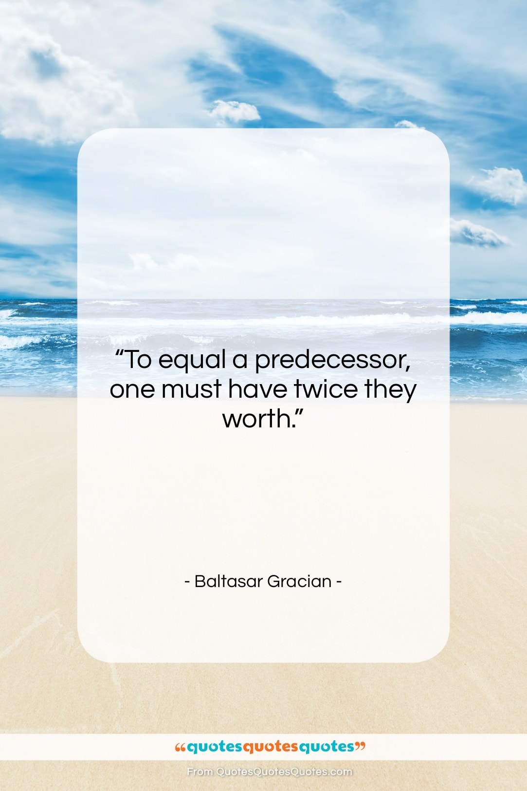 """Baltasar Gracian quote: """"To equal a predecessor, one must have…""""- at QuotesQuotesQuotes.com"""