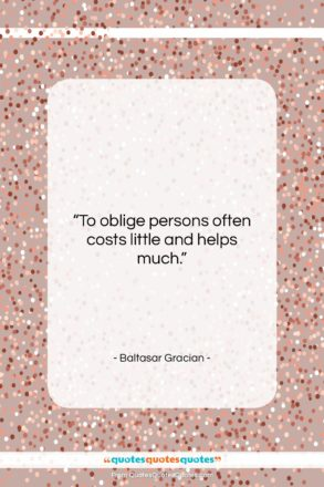 """Baltasar Gracian quote: """"To oblige persons often costs little and…""""- at QuotesQuotesQuotes.com"""