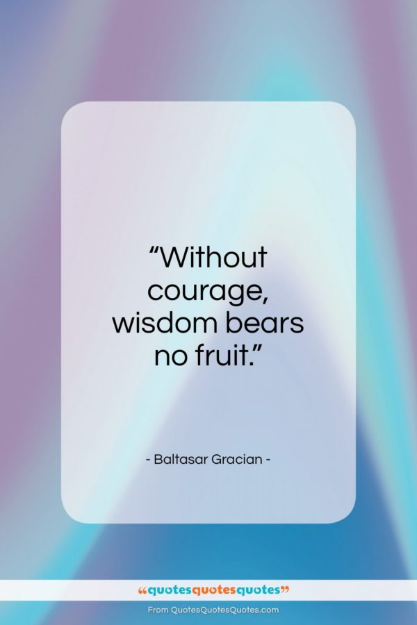 """Baltasar Gracian quote: """"Without courage, wisdom bears no fruit…""""- at QuotesQuotesQuotes.com"""