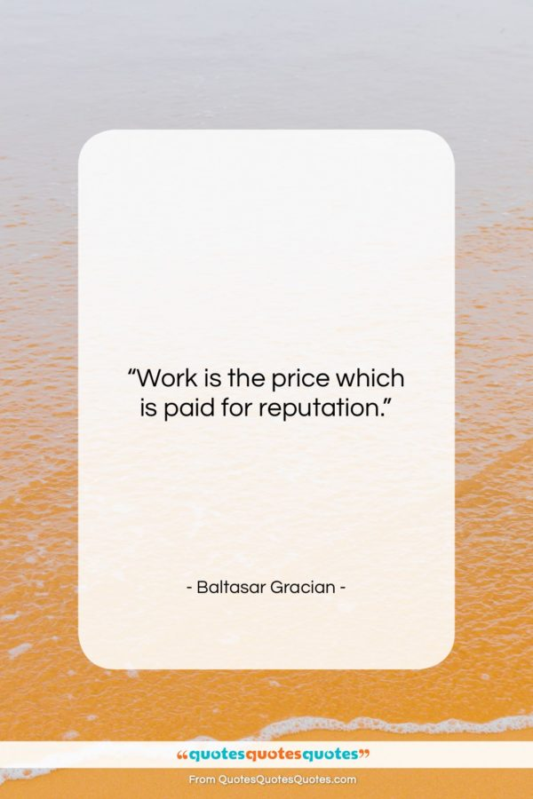 """Baltasar Gracian quote: """"Work is the price which is paid…""""- at QuotesQuotesQuotes.com"""
