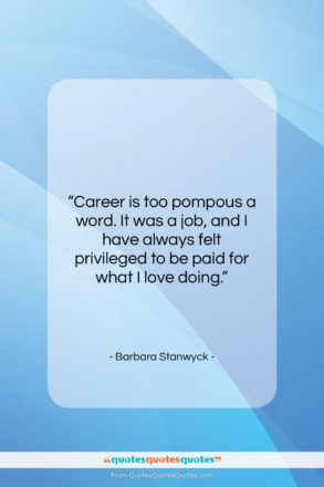 "Barbara Stanwyck quote: ""Career is too pompous a word. It…""- at QuotesQuotesQuotes.com"