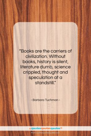 """Barbara Tuchman quote: """"Books are the carriers of civilization. Without…""""- at QuotesQuotesQuotes.com"""