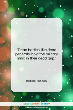 """Barbara Tuchman quote: """"Dead battles, like dead generals, hold the…""""- at QuotesQuotesQuotes.com"""