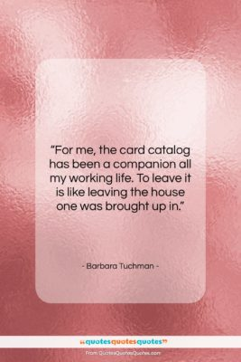 """Barbara Tuchman quote: """"For me, the card catalog has been…""""- at QuotesQuotesQuotes.com"""