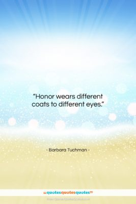 """Barbara Tuchman quote: """"Honor wears different coats to different eyes….""""- at QuotesQuotesQuotes.com"""