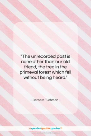 """Barbara Tuchman quote: """"The unrecorded past is none other than…""""- at QuotesQuotesQuotes.com"""