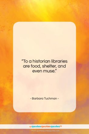 """Barbara Tuchman quote: """"To a historian libraries are food, shelter,…""""- at QuotesQuotesQuotes.com"""
