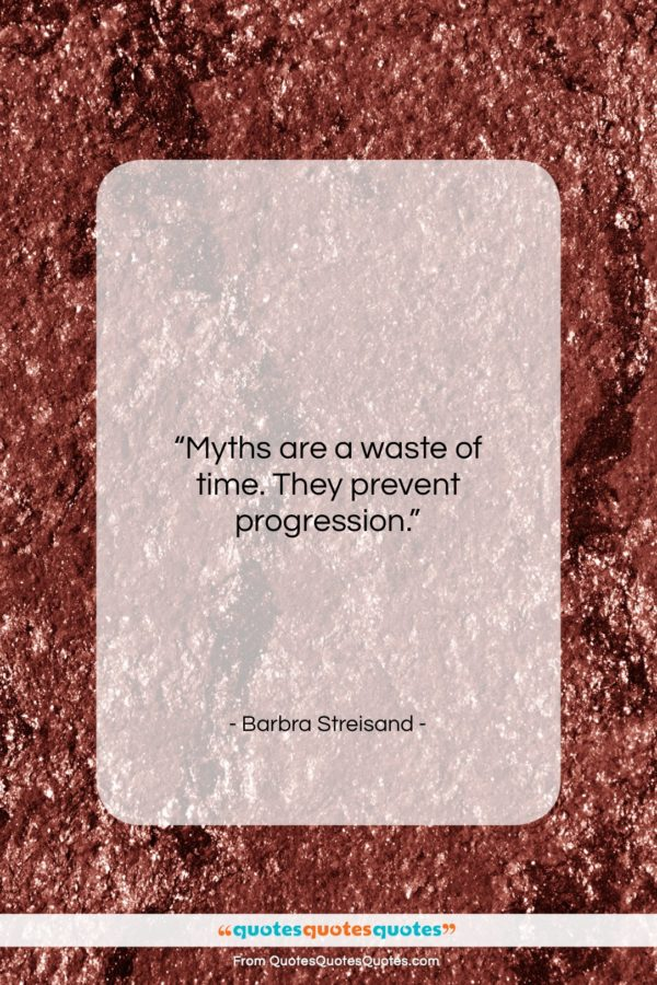 """Barbra Streisand quote: """"Myths are a waste of time. They…""""- at QuotesQuotesQuotes.com"""