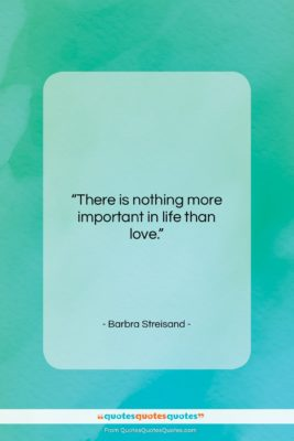 "Barbra Streisand quote: ""There is nothing more important in life…""- at QuotesQuotesQuotes.com"