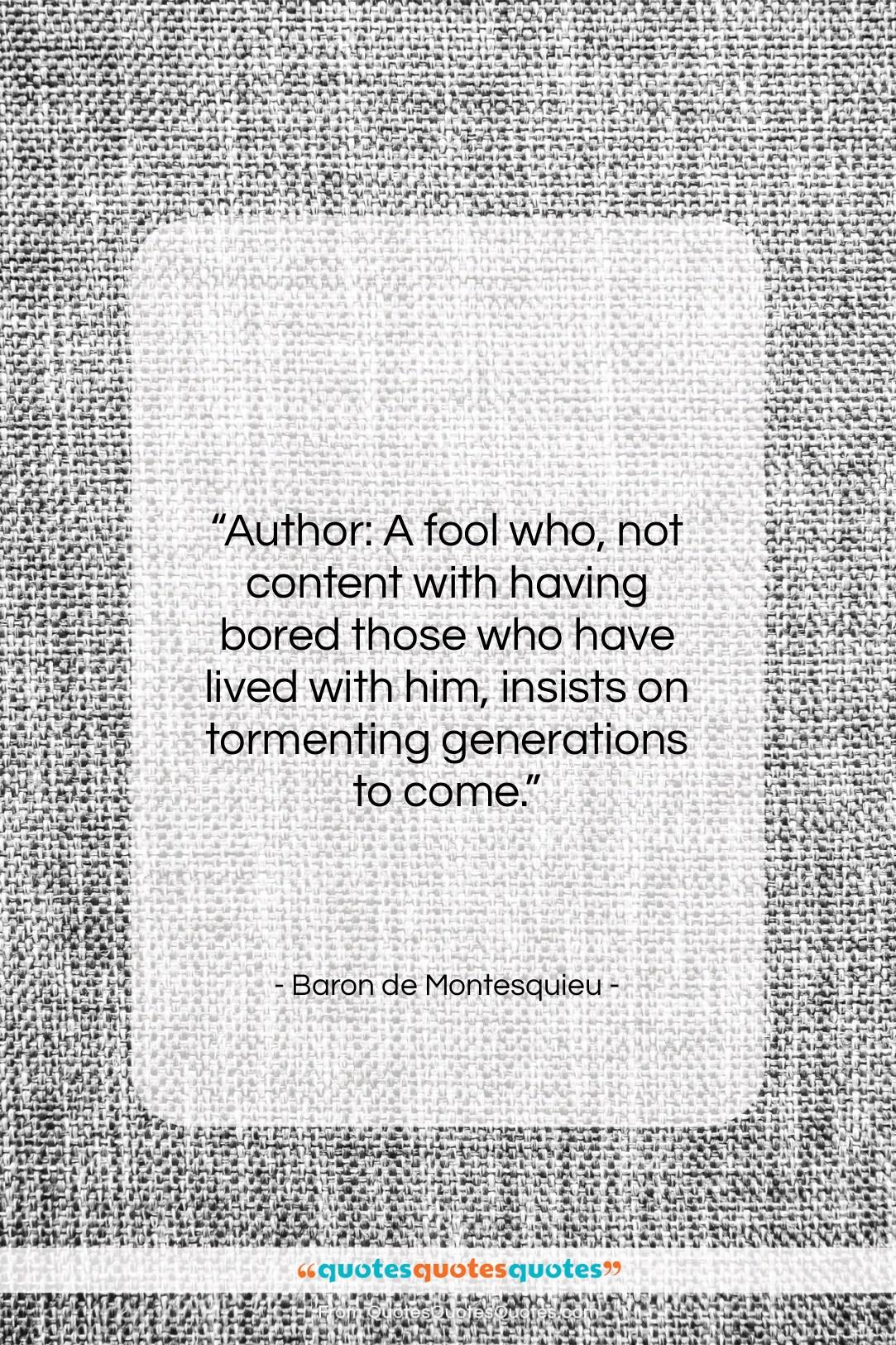 "Baron de Montesquieu quote: ""Author: A fool who, not content with…""- at QuotesQuotesQuotes.com"