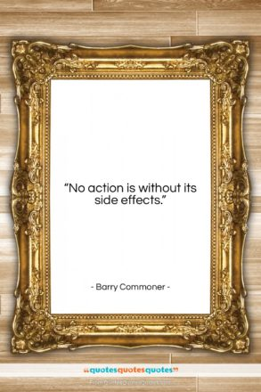 """Barry Commoner quote: """"No action is without its side effects…""""- at QuotesQuotesQuotes.com"""