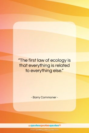 """Barry Commoner quote: """"The first law of ecology is that…""""- at QuotesQuotesQuotes.com"""