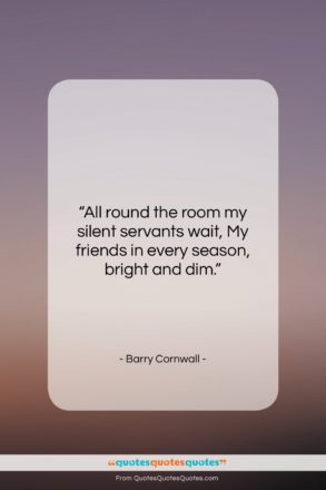 """Barry Cornwall quote: """"All round the room my silent servants…""""- at QuotesQuotesQuotes.com"""