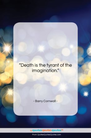 """Barry Cornwall quote: """"Death is the tyrant of the imagination….""""- at QuotesQuotesQuotes.com"""