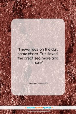 """Barry Cornwall quote: """"I never was on the dull, tame…""""- at QuotesQuotesQuotes.com"""