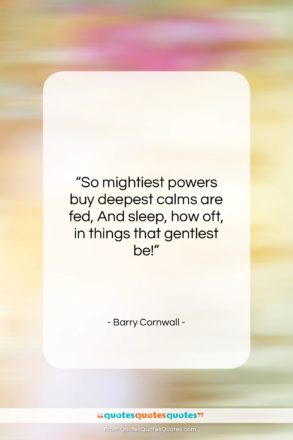 """Barry Cornwall quote: """"So mightiest powers buy deepest calms are…""""- at QuotesQuotesQuotes.com"""