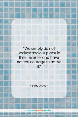 """Barry Lopez quote: """"We simply do not understand our place…""""- at QuotesQuotesQuotes.com"""