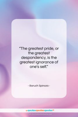 """Baruch Spinoza quote: """"The greatest pride, or the greatest despondency,…""""- at QuotesQuotesQuotes.com"""