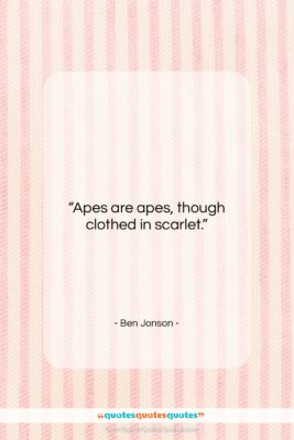"Ben Jonson quote: ""Apes are apes, though clothed in scarlet….""- at QuotesQuotesQuotes.com"
