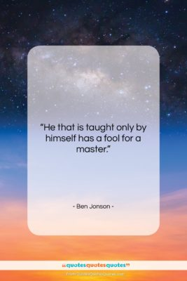 """Ben Jonson quote: """"He that is taught only by himself…""""- at QuotesQuotesQuotes.com"""