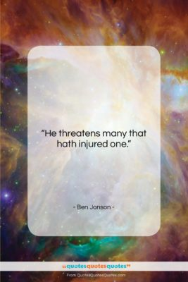 """Ben Jonson quote: """"He threatens many that hath injured one….""""- at QuotesQuotesQuotes.com"""