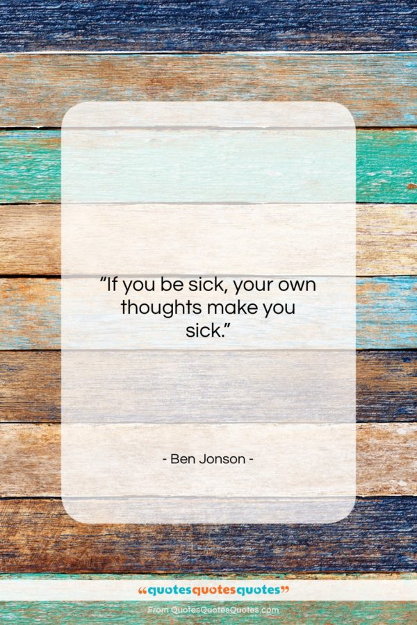 """Ben Jonson quote: """"If you be sick, your own thoughts…""""- at QuotesQuotesQuotes.com"""