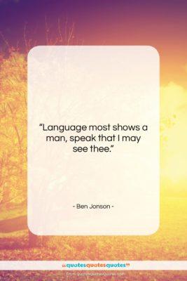 "Ben Jonson quote: ""Language most shows a man, speak that…""- at QuotesQuotesQuotes.com"