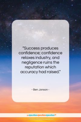 """Ben Jonson quote: """"Success produces confidence; confidence relaxes industry, and…""""- at QuotesQuotesQuotes.com"""