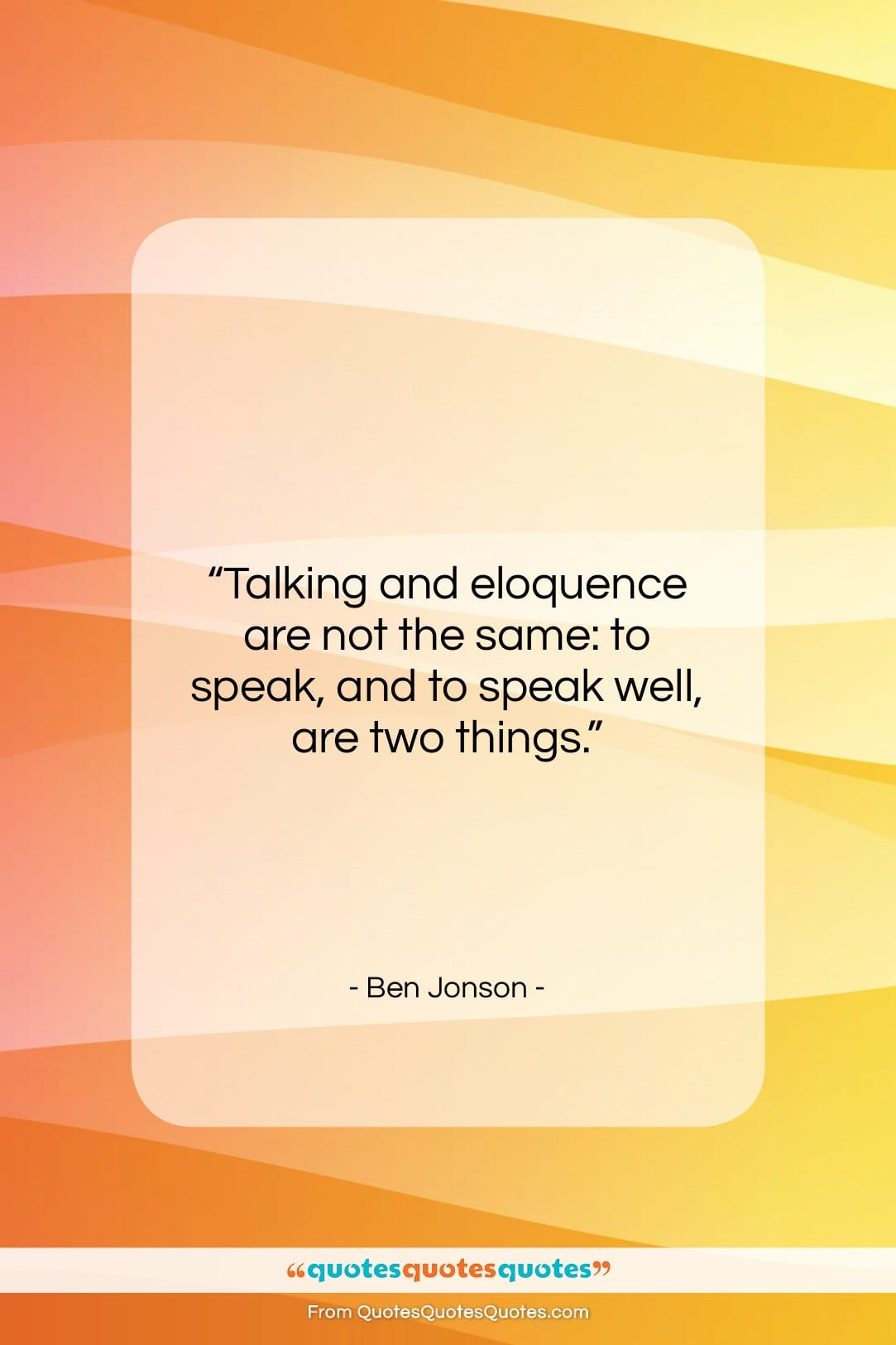 """Ben Jonson quote: """"Talking and eloquence are not the same:…""""- at QuotesQuotesQuotes.com"""