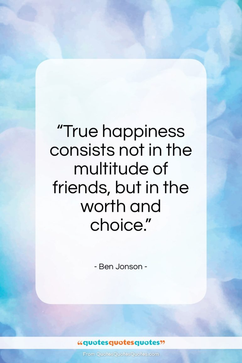 """Ben Jonson quote: """"True happiness consists not in the multitude…""""- at QuotesQuotesQuotes.com"""