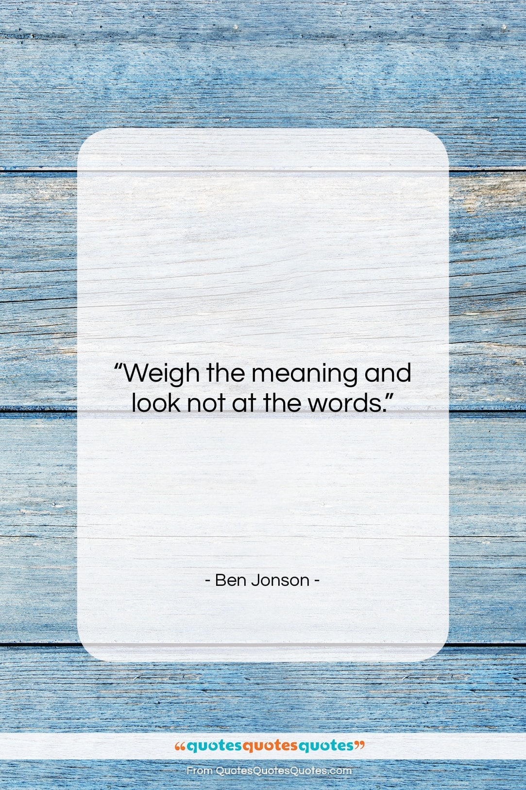 """Ben Jonson quote: """"Weigh the meaning and look not at…""""- at QuotesQuotesQuotes.com"""