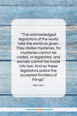"Ben Okri quote: ""The acknowledged legislators of the world take…""- at QuotesQuotesQuotes.com"