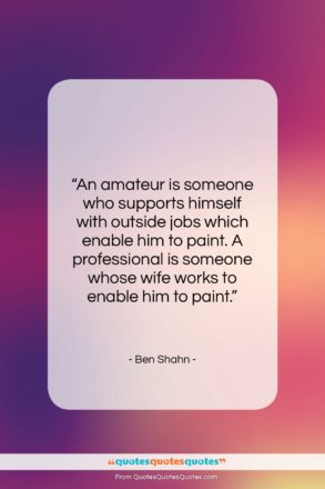 """Ben Shahn quote: """"An amateur is someone who supports himself…""""- at QuotesQuotesQuotes.com"""
