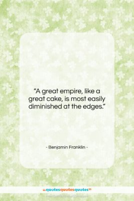 """Benjamin Franklin quote: """"A great empire, like a great cake,…""""- at QuotesQuotesQuotes.com"""