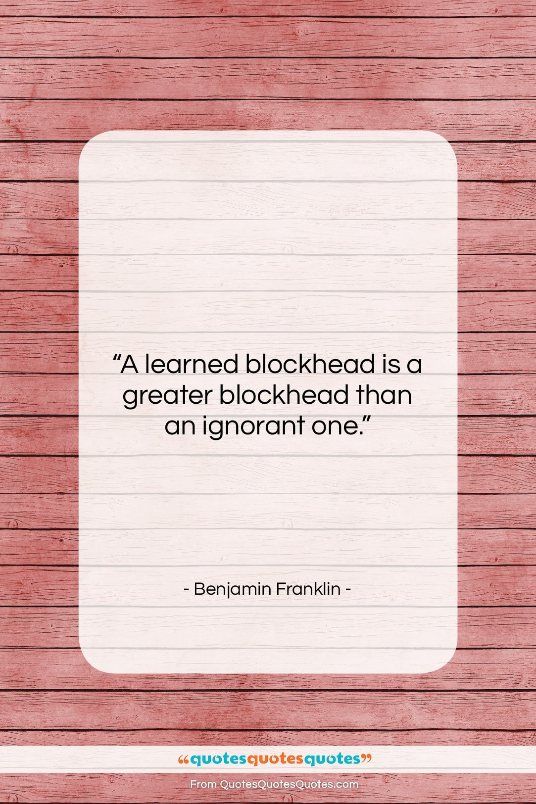 """Benjamin Franklin quote: """"A learned blockhead is a greater blockhead…""""- at QuotesQuotesQuotes.com"""