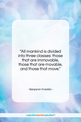 """Benjamin Franklin quote: """"All mankind is divided into three classes:…""""- at QuotesQuotesQuotes.com"""