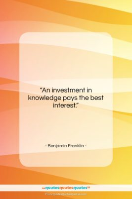 """Benjamin Franklin quote: """"An investment in knowledge pays the best…""""- at QuotesQuotesQuotes.com"""