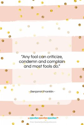 """Benjamin Franklin quote: """"Any fool can criticize, condemn and complain…""""- at QuotesQuotesQuotes.com"""
