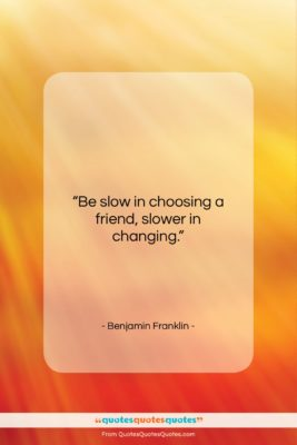 """Benjamin Franklin quote: """"Be slow in choosing a friend, slower…""""- at QuotesQuotesQuotes.com"""