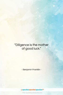 """Benjamin Franklin quote: """"Diligence is the mother of good luck….""""- at QuotesQuotesQuotes.com"""