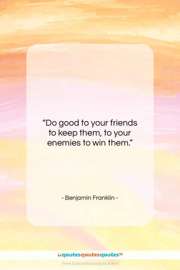 """Benjamin Franklin quote: """"Do good to your friends to keep…""""- at QuotesQuotesQuotes.com"""