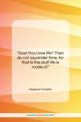 """Benjamin Franklin quote: """"Dost thou love life? Then do not…""""- at QuotesQuotesQuotes.com"""