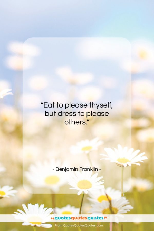 """Benjamin Franklin quote: """"Eat to please thyself, but dress to…""""- at QuotesQuotesQuotes.com"""