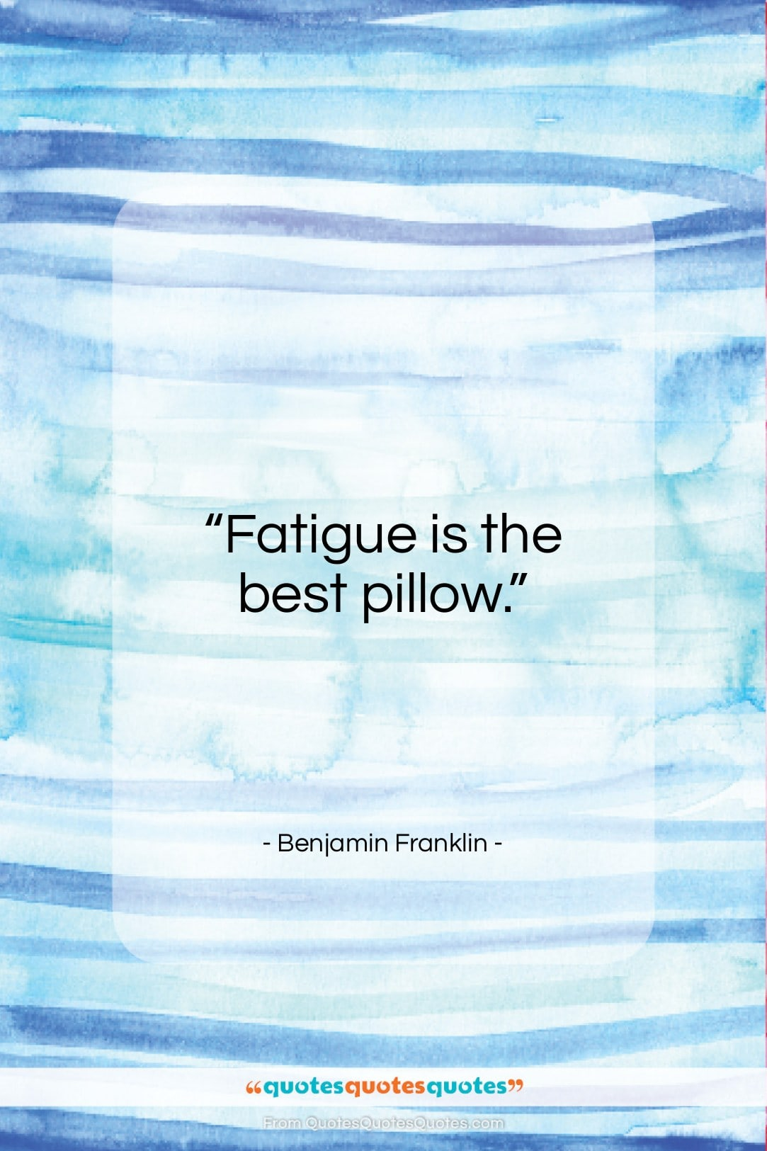 """Benjamin Franklin quote: """"Fatigue is the best pillow…""""- at QuotesQuotesQuotes.com"""