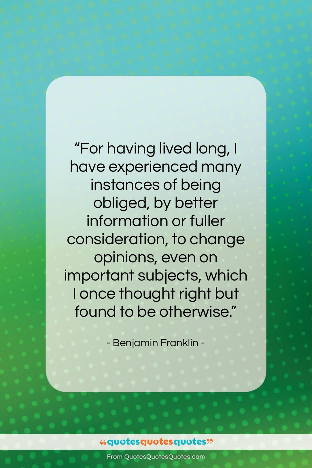 """Benjamin Franklin quote: """"For having lived long, I have experienced…""""- at QuotesQuotesQuotes.com"""