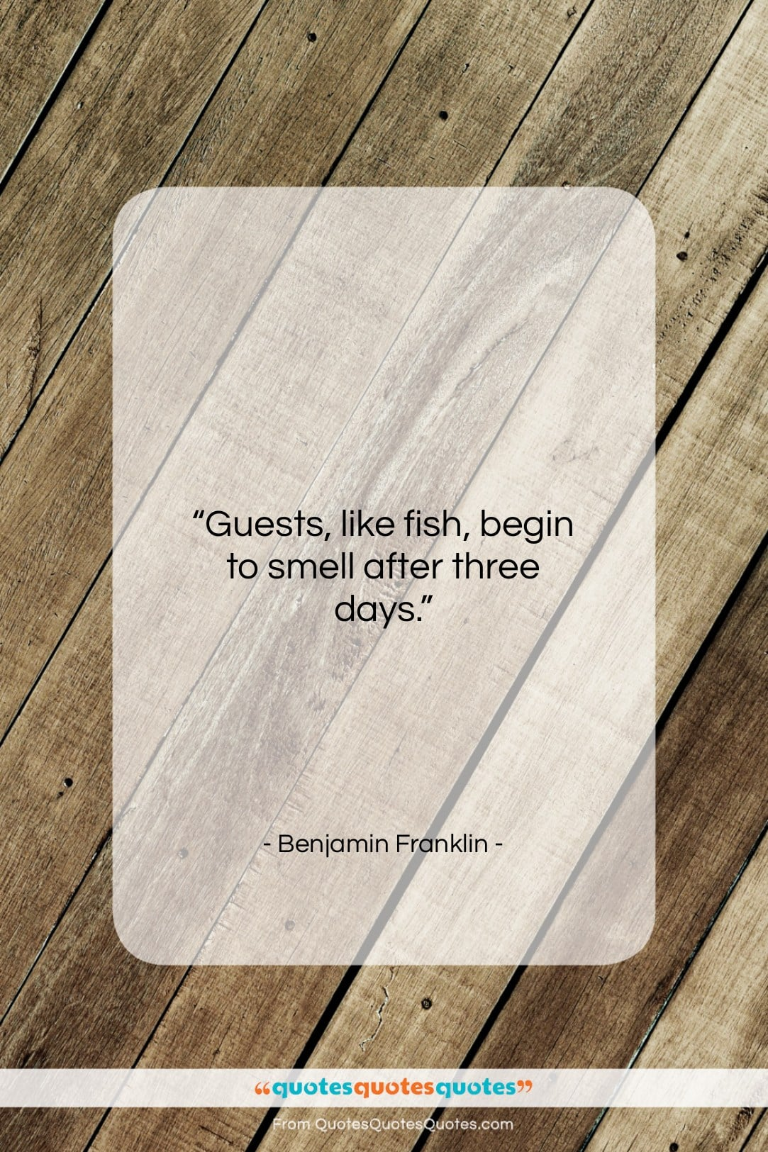 """Benjamin Franklin quote: """"Guests, like fish, begin to smell after…""""- at QuotesQuotesQuotes.com"""