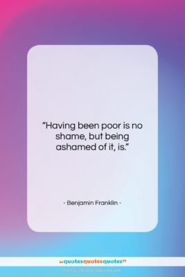"""Benjamin Franklin quote: """"Having been poor is no shame, but…""""- at QuotesQuotesQuotes.com"""