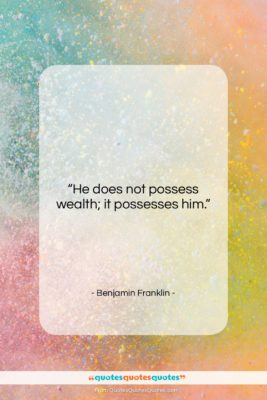 "Benjamin Franklin quote: ""He does not possess wealth; it possesses…""- at QuotesQuotesQuotes.com"
